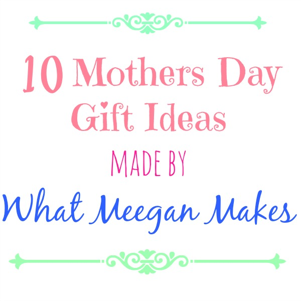 Ten Mothers Day Gift Ideas Made By What Meegan Makes