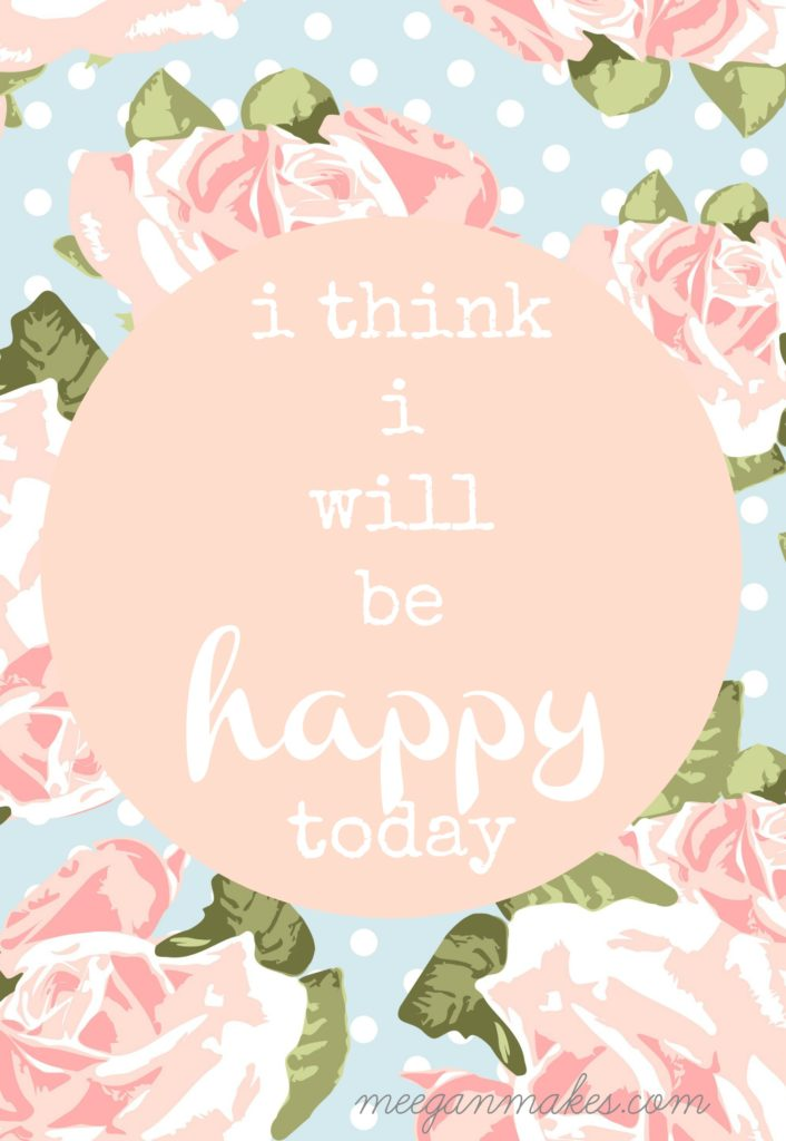 I think I will be HAPPY today FREE Printable from meeganmakes.com